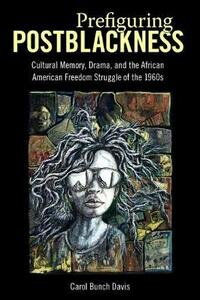 Prefiguring Postblackness: Cultural Memory, Drama, and the African American Freedom Struggle of the 1960s - Carol Bunch Davis - cover