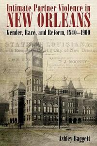 Intimate Partner Violence in New Orleans: Gender, Race, and Reform, 1840-1900 - Ashley Baggett - cover