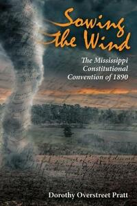 Sowing the Wind: The Mississippi Constitutional Convention of 1890 - Dorothy Overstreet Pratt - cover