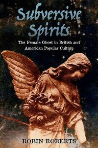 Subversive Spirits: The Female Ghost in British and American Popular Culture - Robin Roberts - cover