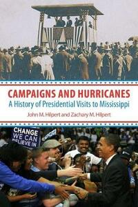 Campaigns and Hurricanes: A History of Presidential Visits to Mississippi - John M. Hilpert,Zachary M. Hilpert - cover