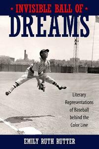 Invisible Ball of Dreams: Literary Representations of Baseball behind the Color Line - Emily Ruth Rutter - cover