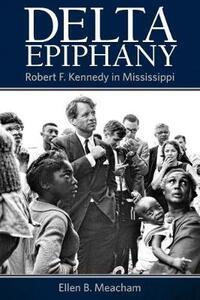 Delta Epiphany: Robert F. Kennedy in Mississippi - Ellen B. Meacham - cover