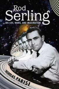 Rod Serling: His Life, Work, and Imagination - Nicholas Parisi - cover