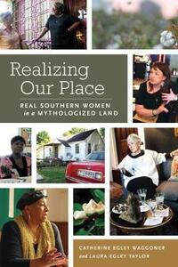 Realizing Our Place: Real Southern Women in a Mythologized Land - Catherine Egley Waggoner,Laura Egley Taylor - cover