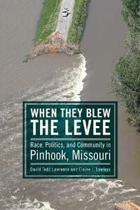 When They Blew the Levee: Race, Politics, and Community in Pinhook, Missouri - David Todd Lawrence,Elaine J. Lawless - cover