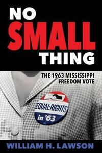 No Small Thing: The 1963 Mississippi Freedom Vote - William H. Lawson - cover
