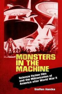 Monsters in the Machine: Science Fiction Film and the Militarization of America after World War II - Steffen Hantke - cover
