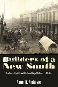 Builders of a New South: Merchants, Capital, and the Remaking of Natchez, 1865-1914 - Aaron D. Anderson - cover