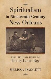 Spiritualism in Nineteenth-Century New Orleans: The Life and Times of Henry Louis Rey - Melissa Daggett - cover