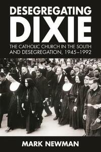 Desegregating Dixie: The Catholic Church in the South and Desegregation, 1945-1992 - Mark Newman - cover