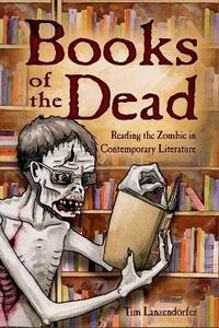 Books of the Dead: Reading the Zombie in Contemporary Literature - Tim Lanzendorfer - cover