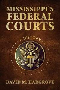 Mississippi's Federal Courts: A History - David M. Hargrove - cover