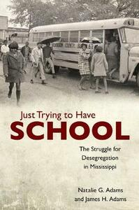 Just Trying to Have School: The Struggle for Desegregation in Mississippi - Natalie G. Adams,James H. Adams - cover