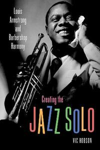 Creating the Jazz Solo: Louis Armstrong and Barbershop Harmony - Vic Hobson - cover