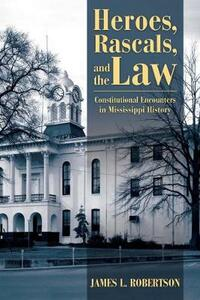 Heroes, Rascals, and the Law: Constitutional Encounters in Mississippi History - James L. Robertson - cover