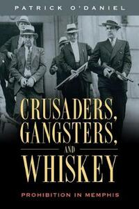 Crusaders, Gangsters, and Whiskey: Prohibition in Memphis - Patrick O'Daniel - cover
