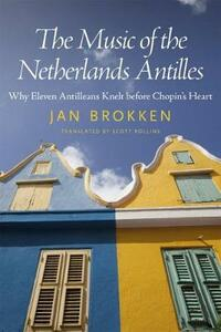 The Music of the Netherlands Antilles: Why Eleven Antilleans Knelt before Chopin's Heart - Jan Brokken - cover