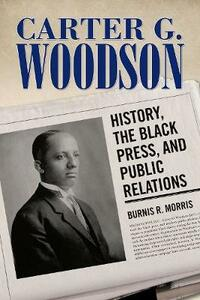 Carter G. Woodson: History, the Black Press, and Public Relations - Burnis R. Morris - cover