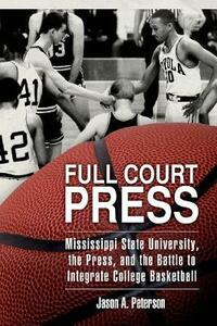 Full Court Press: Mississippi State University, the Press, and the Battle to Integrate College Basketball - Jason A. Peterson - cover