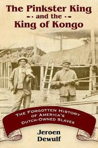 The Pinkster King and the King of Kongo: The Forgotten History of America's Dutch-Owned Slaves - Jeroen Dewulf - cover