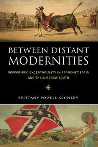 Between Distant Modernities: Performing Exceptionality in Francoist Spain and the Jim Crow South - Brittany Powell Kennedy - cover