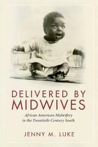Delivered by Midwives: African American Midwifery in the Twentieth-Century South - Jenny M. Luke - cover