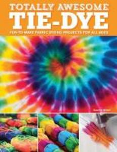 Totally Awesome Tie-Dye: XX Fun-to-Make Fabric Dyeing Projects for All Ages - Suzanne McNeill - cover