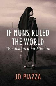 If Nuns Ruled the World: Ten Sisters on a Mission - Jo Piazza - cover