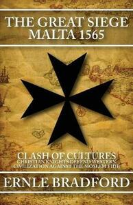 The Great Siege, Malta 1565: Clash of Cultures: Christian Knights Defend Western Civilization Against the Moslem Tide - Ernle Bradford - cover