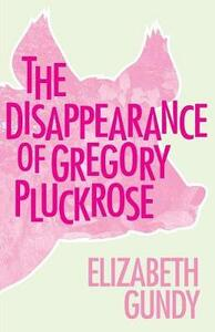 The Disappearance of Gregory Pluckrose - Elizabeth Gundy - cover