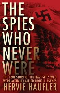 The Spies Who Never Were: The True Story of the Nazi Spies Who Were Actually Allied Double Agents - Hervie Haufler - cover