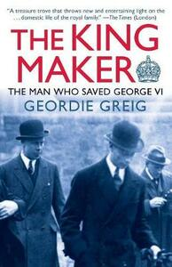 The King Maker: The Man Who Saved George VI - Geordie Greig - cover