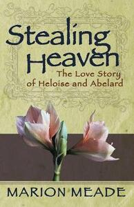 Stealing Heaven: The Love Story of Heloise and Abelard - Marion Meade - cover