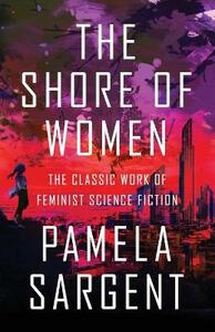 The Shore of Women: The Classic Work of Feminist Science Fiction - Pamela Sargent - cover