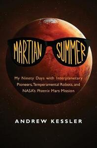 Martian Summer: My Ninety Days with Interplanetary Pioneers, Temperamental Robots, and NASA's Phoenix Mars Mission - Andrew Kessler - cover