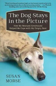 The Dog Stays in the Picture: How My Rescued Greyhound Helped Me Cope with My Empty Nest - Susan Morse - cover