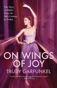 On Wings of Joy: The Story of Ballet from the 16th Century to Today - Trudy Garfunkel - cover