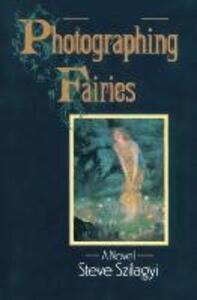 Photographing Fairies: A Novel - Steve Szilagyi - cover