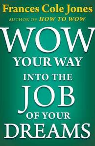 Wow Your Way into the Job of Your Dreams - Frances C. Jones - cover