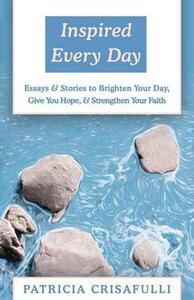 Inspired Every Day: Essays & Stories to Brighten Your Day, Give You Hope, & Strengthen Your Faith - Patricia Crisafulli - cover