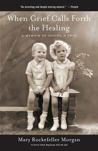 When Grief Calls Forth the Healing: A Memoir of Losing a Twin - Mary Rockefeller Morgan - cover