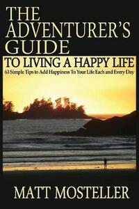 The Adventurer's Guide to Living a Happy Life: 63 Simple Tips to Add Happiness to Your Life Each and Every Day - Matt Mosteller - cover