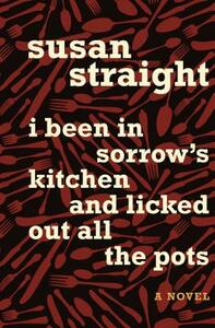 I Been in Sorrow's Kitchen and Licked Out All the Pots: A Novel - Susan Straight - cover