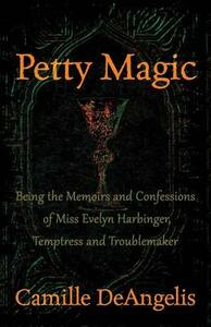 Petty Magic: Being the Memoirs and Confessions of Miss Evelyn Harbinger, Temptress and Troublemaker - Camille DeAngelis - cover