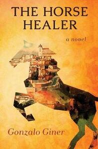 The Horse Healer: A Novel - Gonzalo Giner - cover