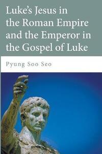 Luke's Jesus in the Roman Empire and the Emperor in the Gospel of Luke - Pyung Soo Seo - cover