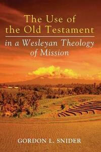 The Use of the Old Testament in a Wesleyan Theology of Mission - Gordon L Snider - cover
