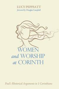 Women and Worship at Corinth: Paul's Rhetorical Arguments in 1 Corinthians - Lucy Peppiatt - cover