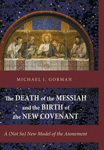 The Death of the Messiah and the Birth of the New Covenant - Michael J Gorman - cover